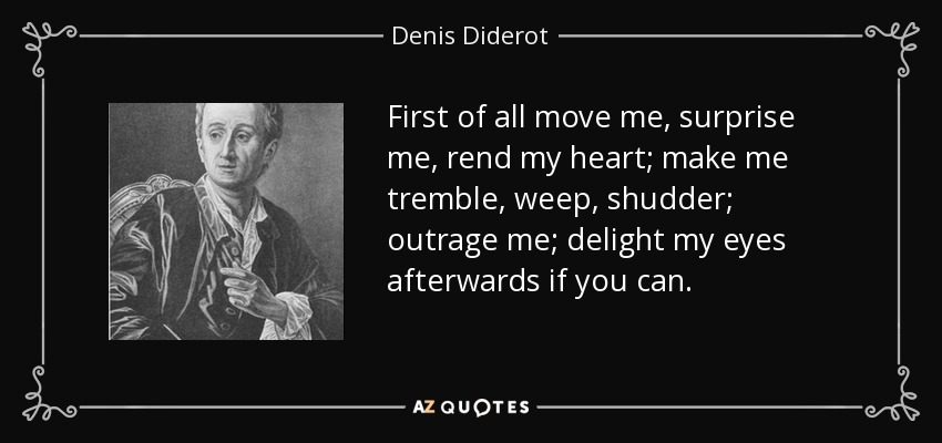 First of all move me, surprise me, rend my heart; make me tremble, weep, shudder; outrage me; delight my eyes afterwards if you can. - Denis Diderot