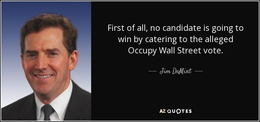 First of all, no candidate is going to win by catering to the alleged Occupy Wall Street vote. - Jim DeMint