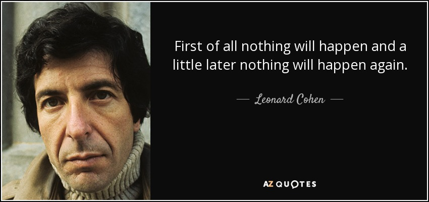 First of all nothing will happen and a little later nothing will happen again. - Leonard Cohen