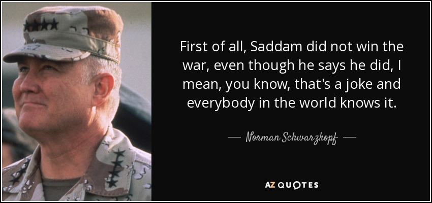 First of all, Saddam did not win the war, even though he says he did, I mean, you know, that's a joke and everybody in the world knows it. - Norman Schwarzkopf