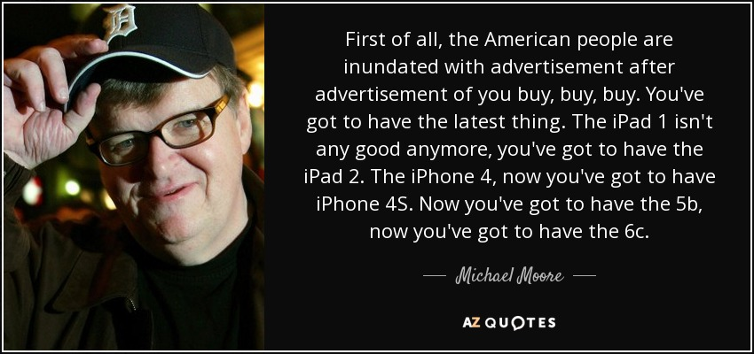 First of all, the American people are inundated with advertisement after advertisement of you buy, buy, buy. You've got to have the latest thing. The iPad 1 isn't any good anymore, you've got to have the iPad 2. The iPhone 4, now you've got to have iPhone 4S. Now you've got to have the 5b, now you've got to have the 6c. - Michael Moore