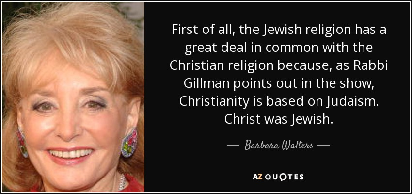 First of all, the Jewish religion has a great deal in common with the Christian religion because, as Rabbi Gillman points out in the show, Christianity is based on Judaism. Christ was Jewish. - Barbara Walters