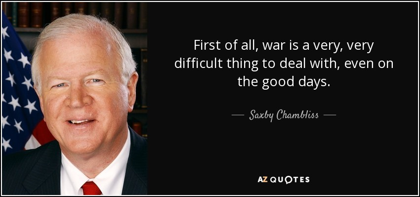 First of all, war is a very, very difficult thing to deal with, even on the good days. - Saxby Chambliss