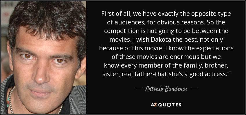 """First of all, we have exactly the opposite type of audiences, for obvious reasons. So the competition is not going to be between the movies. I wish Dakota the best, not only because of this movie. I know the expectations of these movies are enormous but we know-every member of the family, brother, sister, real father-that she's a good actress."""" - Antonio Banderas"""
