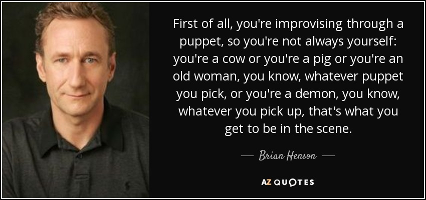 First of all, you're improvising through a puppet, so you're not always yourself: you're a cow or you're a pig or you're an old woman, you know, whatever puppet you pick, or you're a demon, you know, whatever you pick up, that's what you get to be in the scene. - Brian Henson