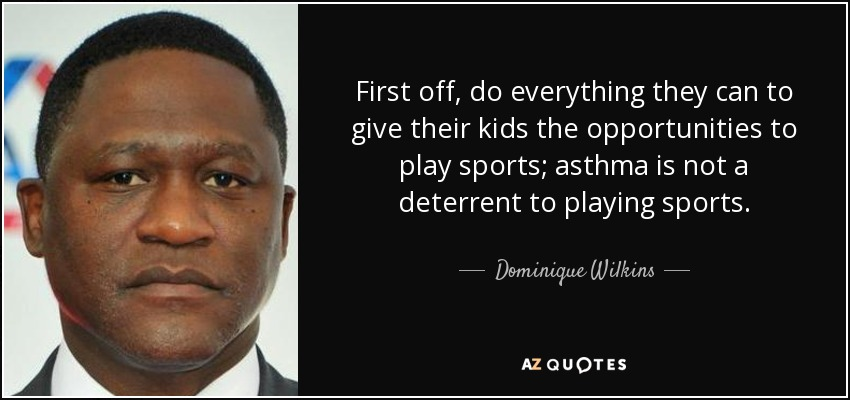 First off, do everything they can to give their kids the opportunities to play sports; asthma is not a deterrent to playing sports. - Dominique Wilkins