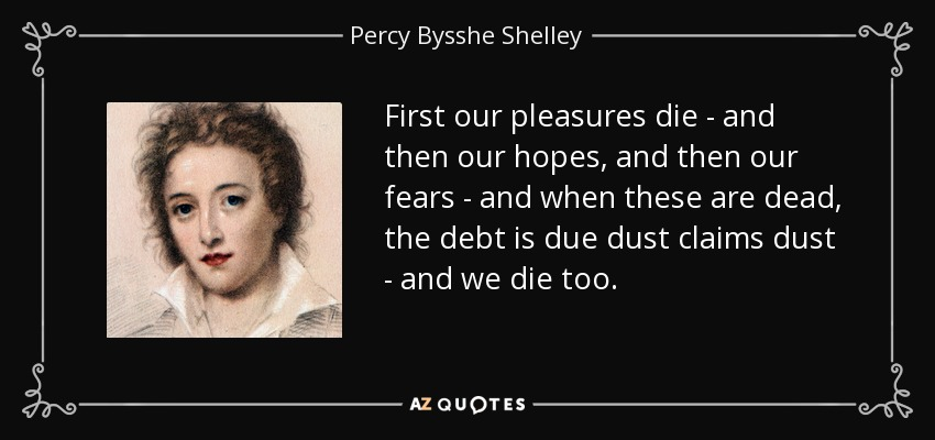 First our pleasures die - and then our hopes, and then our fears - and when these are dead, the debt is due dust claims dust - and we die too. - Percy Bysshe Shelley