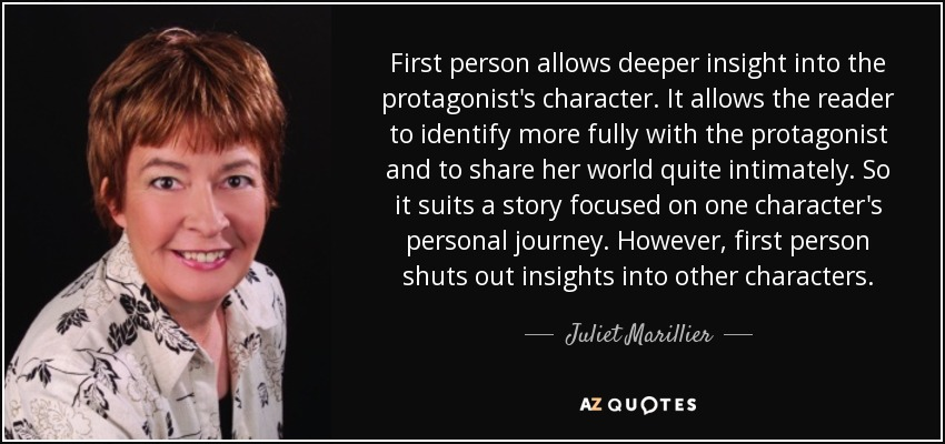 First person allows deeper insight into the protagonist's character. It allows the reader to identify more fully with the protagonist and to share her world quite intimately. So it suits a story focused on one character's personal journey. However, first person shuts out insights into other characters. - Juliet Marillier