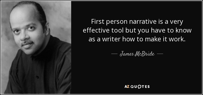 First person narrative is a very effective tool but you have to know as a writer how to make it work. - James McBride