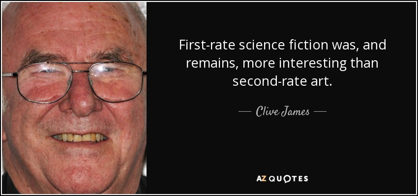 First-rate science fiction was, and remains, more interesting than second-rate art. - Clive James