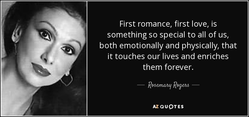 First romance, first love, is something so special to all of us, both emotionally and physically, that it touches our lives and enriches them forever. - Rosemary Rogers