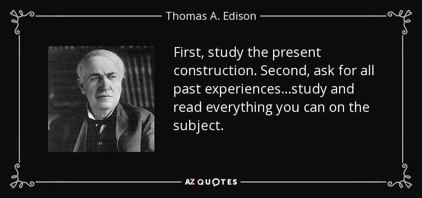First, study the present construction. Second, ask for all past experiences ...study and read everything you can on the subject. - Thomas A. Edison