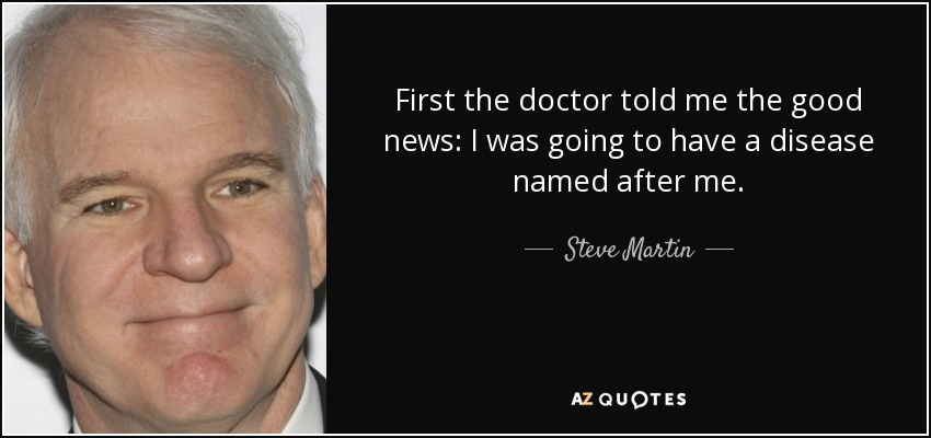 First the doctor told me the good news: I was going to have a disease named after me. - Steve Martin