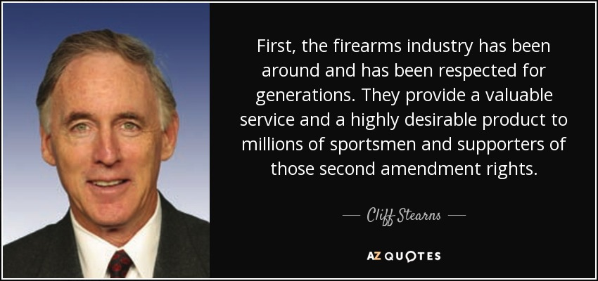 First, the firearms industry has been around and has been respected for generations. They provide a valuable service and a highly desirable product to millions of sportsmen and supporters of those second amendment rights. - Cliff Stearns