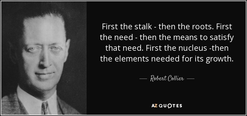 First the stalk - then the roots. First the need - then the means to satisfy that need. First the nucleus -then the elements needed for its growth. - Robert Collier