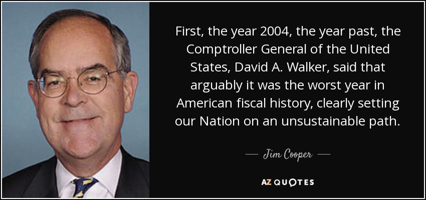 First, the year 2004, the year past, the Comptroller General of the United States, David A. Walker, said that arguably it was the worst year in American fiscal history, clearly setting our Nation on an unsustainable path. - Jim Cooper