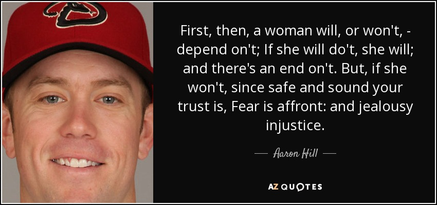 First, then, a woman will, or won't, - depend on't; If she will do't, she will; and there's an end on't. But, if she won't, since safe and sound your trust is, Fear is affront: and jealousy injustice. - Aaron Hill