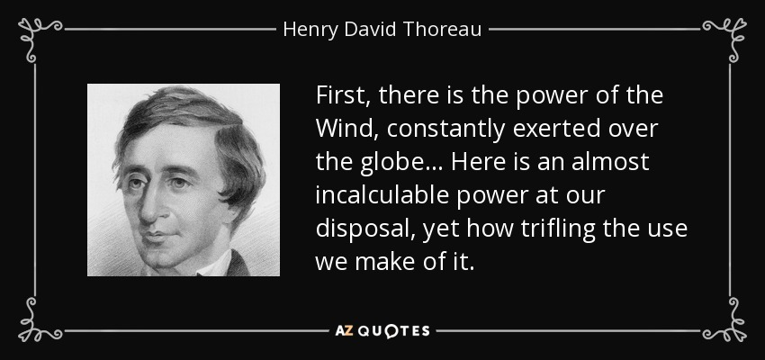 First, there is the power of the Wind, constantly exerted over the globe... Here is an almost incalculable power at our disposal, yet how trifling the use we make of it. - Henry David Thoreau