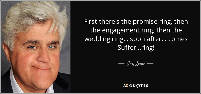 First there's the promise ring, then the engagement ring, then the wedding ring... soon after... comes Suffer...ring! - Jay Leno