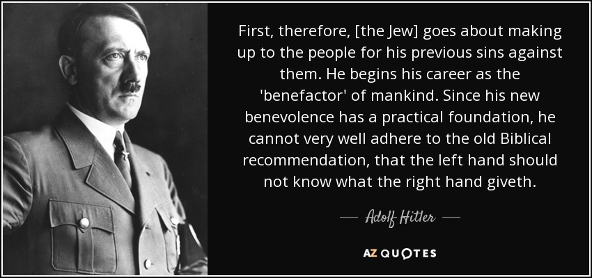 First, therefore, [the Jew] goes about making up to the people for his previous sins against them. He begins his career as the 'benefactor' of mankind. Since his new benevolence has a practical foundation, he cannot very well adhere to the old Biblical recommendation, that the left hand should not know what the right hand giveth. - Adolf Hitler