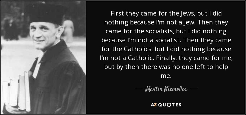 First they came for the Jews, but I did nothing because I'm not a Jew. Then they came for the socialists, but I did nothing because I'm not a socialist. Then they came for the Catholics, but I did nothing because I'm not a Catholic. Finally, they came for me, but by then there was no one left to help me. - Martin Niemoller