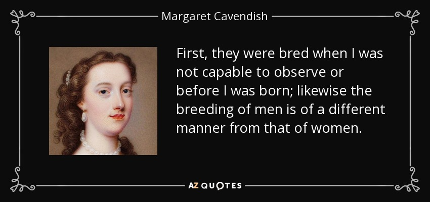 First, they were bred when I was not capable to observe or before I was born; likewise the breeding of men is of a different manner from that of women. - Margaret Cavendish
