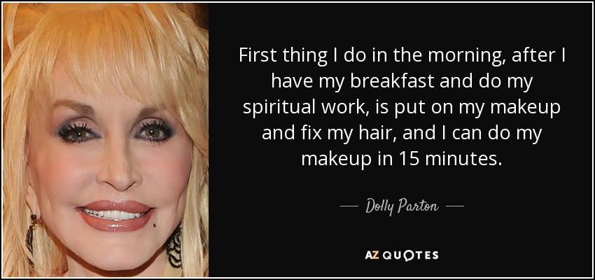 First thing I do in the morning, after I have my breakfast and do my spiritual work, is put on my makeup and fix my hair, and I can do my makeup in 15 minutes. - Dolly Parton