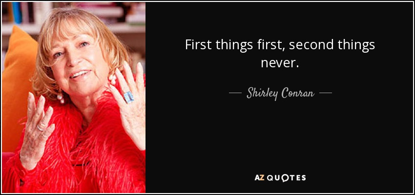 First things first, second things never. - Shirley Conran
