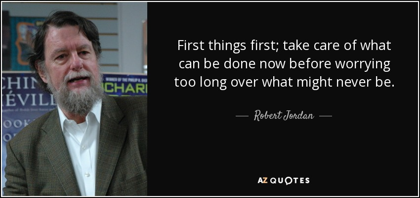 First things first; take care of what can be done now before worrying too long over what might never be. - Robert Jordan