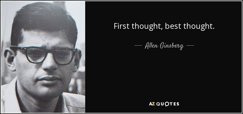 First thought, best thought. - Allen Ginsberg