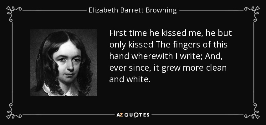 First time he kissed me, he but only kissed The fingers of this hand wherewith I write; And, ever since, it grew more clean and white. - Elizabeth Barrett Browning