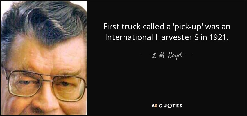 First truck called a 'pick-up' was an International Harvester S in 1921. - L. M. Boyd
