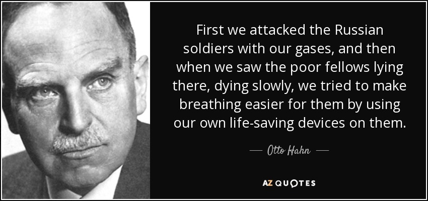 First we attacked the Russian soldiers with our gases, and then when we saw the poor fellows lying there, dying slowly, we tried to make breathing easier for them by using our own life-saving devices on them. - Otto Hahn