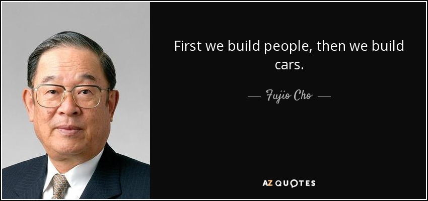 First we build people, then we build cars. - Fujio Cho