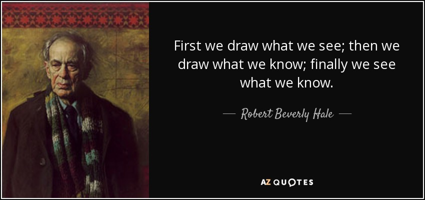 First we draw what we see; then we draw what we know; finally we see what we know. - Robert Beverly Hale