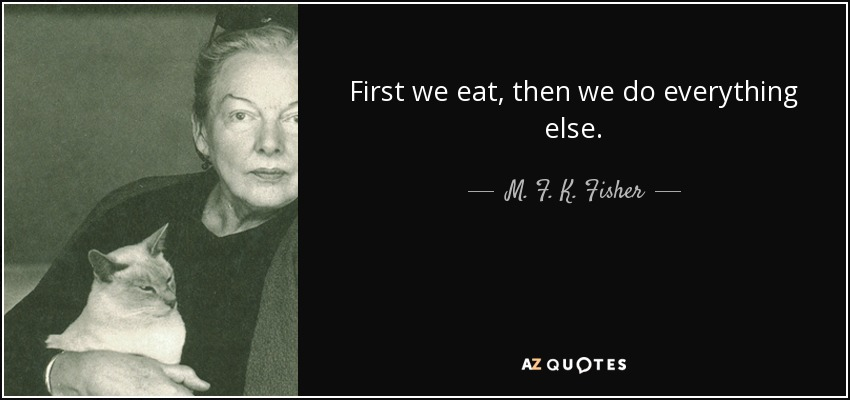 First we eat, then we do everything else. - M. F. K. Fisher