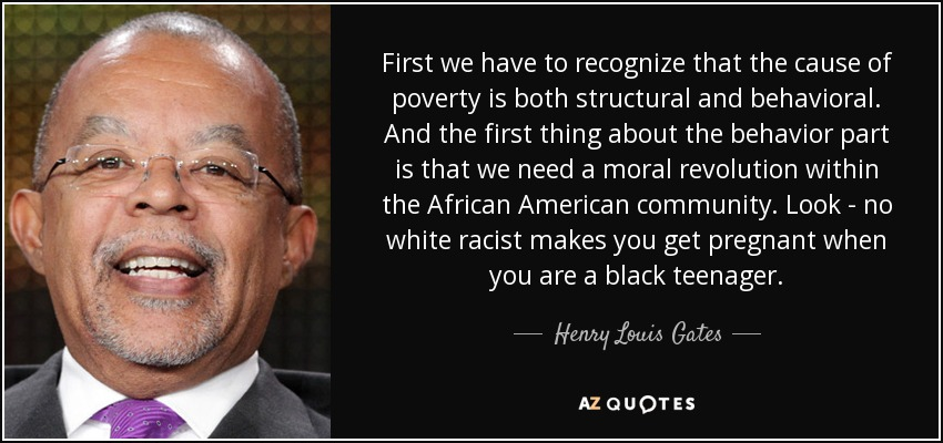 First we have to recognize that the cause of poverty is both structural and behavioral. And the first thing about the behavior part is that we need a moral revolution within the African American community. Look - no white racist makes you get pregnant when you are a black teenager. - Henry Louis Gates