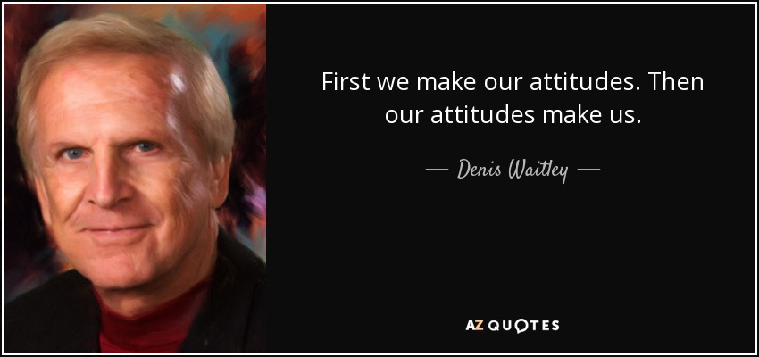 First we make our attitudes. Then our attitudes make us. - Denis Waitley