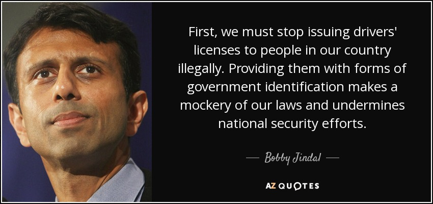 First, we must stop issuing drivers' licenses to people in our country illegally. Providing them with forms of government identification makes a mockery of our laws and undermines national security efforts. - Bobby Jindal