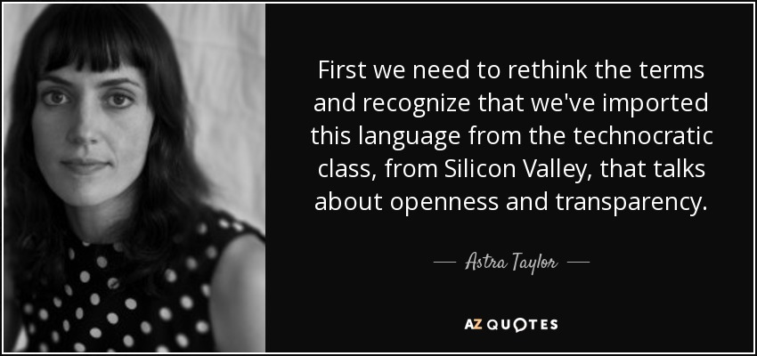 First we need to rethink the terms and recognize that we've imported this language from the technocratic class, from Silicon Valley, that talks about openness and transparency. - Astra Taylor