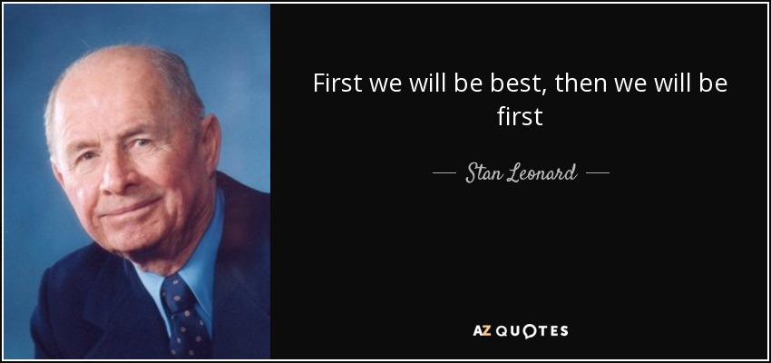 First we will be best, then we will be first - Stan Leonard