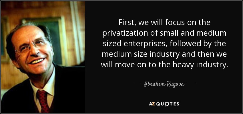 First, we will focus on the privatization of small and medium sized enterprises, followed by the medium size industry and then we will move on to the heavy industry. - Ibrahim Rugova