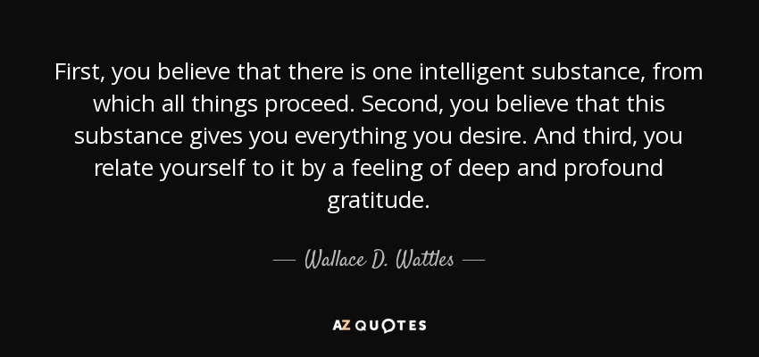 First, you believe that there is one intelligent substance, from which all things proceed. Second, you believe that this substance gives you everything you desire. And third, you relate yourself to it by a feeling of deep and profound gratitude. - Wallace D. Wattles