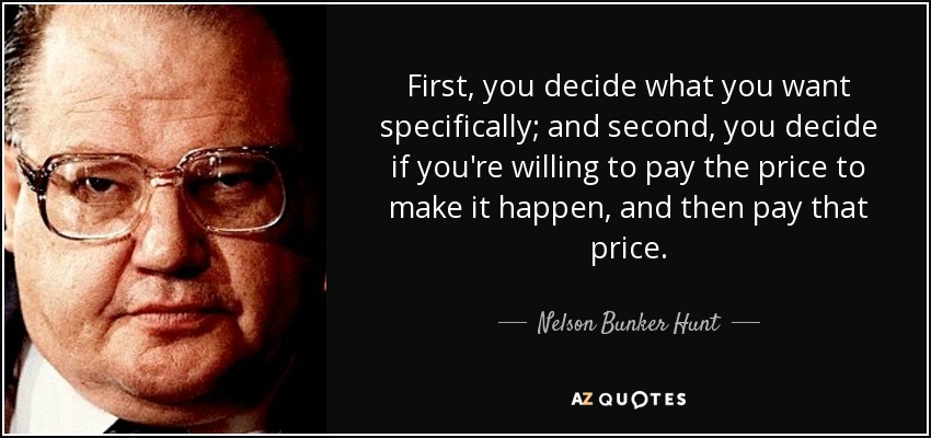 First, you decide what you want specifically; and second, you decide if you're willing to pay the price to make it happen, and then pay that price. - Nelson Bunker Hunt