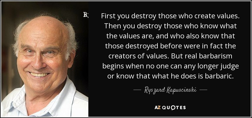 First you destroy those who create values. Then you destroy those who know what the values are, and who also know that those destroyed before were in fact the creators of values. But real barbarism begins when no one can any longer judge or know that what he does is barbaric. - Ryszard Kapuscinski