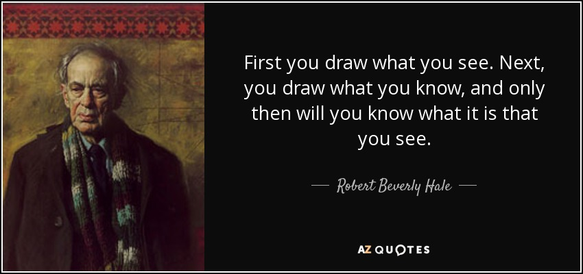 First you draw what you see. Next, you draw what you know, and only then will you know what it is that you see. - Robert Beverly Hale