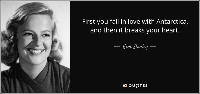 First you fall in love with Antarctica, and then it breaks your heart. - Kim Stanley