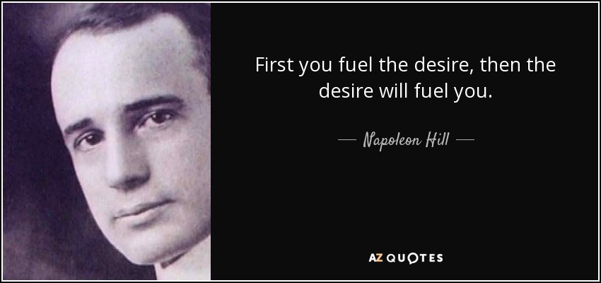 First you fuel the desire, then the desire will fuel you. - Napoleon Hill