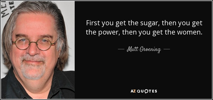 First you get the sugar, then you get the power, then you get the women. - Matt Groening