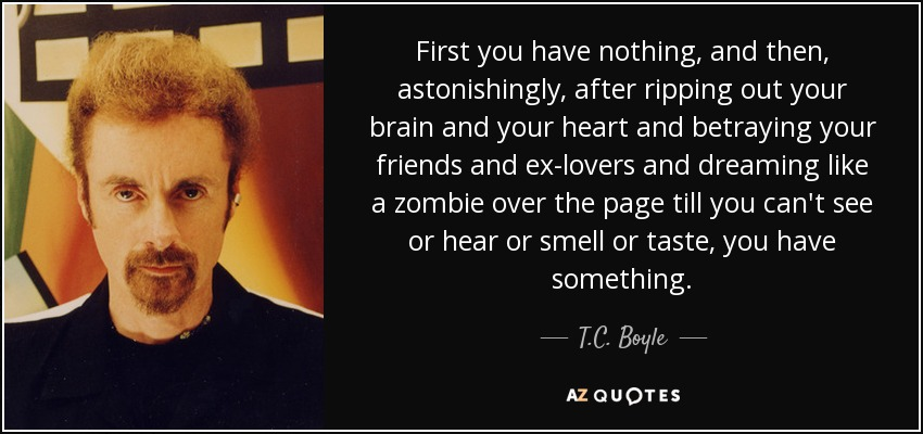 First you have nothing, and then, astonishingly, after ripping out your brain and your heart and betraying your friends and ex-lovers and dreaming like a zombie over the page till you can't see or hear or smell or taste, you have something. - T.C. Boyle